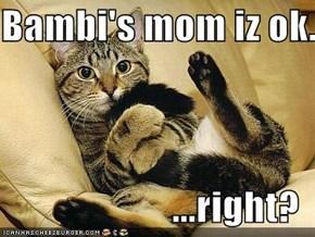 Bambi's mom iz ok...  ...right?