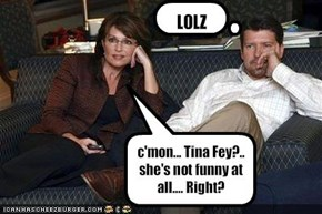 c'mon... Tina Fey?.. she's not funny at all.... Right?