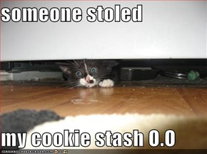 someone stoled  my cookie stash O.O
