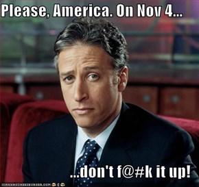 Please, America. On Nov 4...  ...don't f@#k it up!