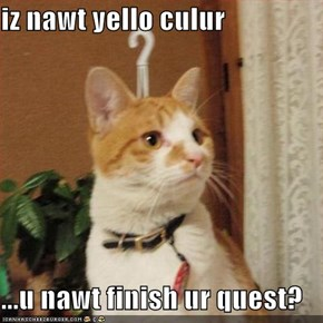 iz nawt yello culur  ...u nawt finish ur quest?