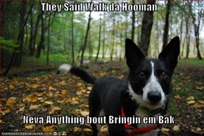 They Said Walk da Hooman  Neva Anything bout Bringin em Bak