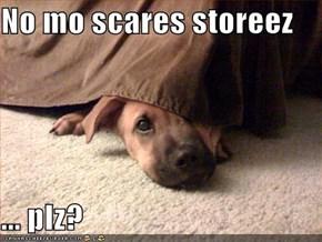 No mo scares storeez  ... plz?