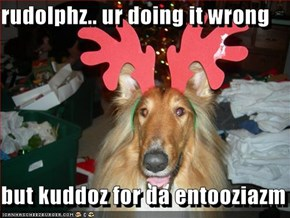 rudolphz.. ur doing it wrong  but kuddoz for da entooziazm