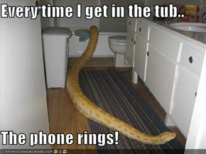 Every time I get in the tub..  The phone rings!