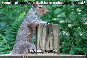 People, please! You'll all have a chance to speak!  Let's not go nuts!