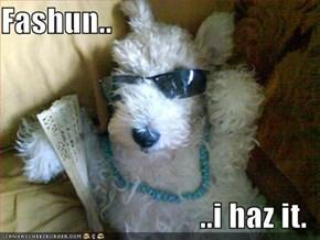 Fashun..  ..i haz it.