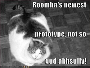 Roomba's newest  prototype, not so  gud akhsully!