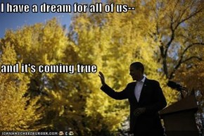 I have a dream for all of us-- and it's coming true