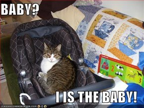 BABY?  I IS THE BABY!