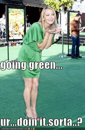 going green... ur...doin it.sorta..?