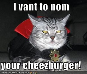 I vant to nom  your cheezburger!