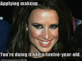 Applying makeup...  You're doing it like a twelve-year-old.