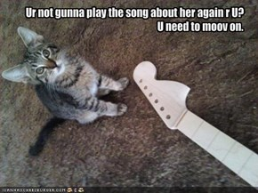 Ur not gunna play the song about her again r U?U need to moov on.