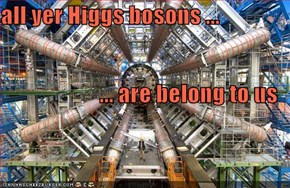 all yer Higgs bosons ... ... are belong to us