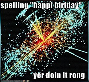 "spelling ""happi birfday""  yer doin it rong"