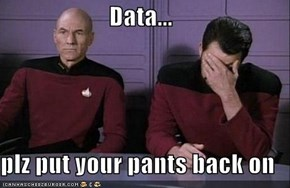 Data...  plz put your pants back on