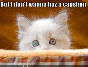But I don't wanna haz a capshun