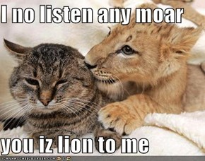 I no listen any moar  you iz lion to me