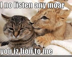 I no listen any moar  you iz lion to me