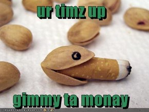 ur timz up  gimmy ta monay
