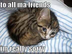 to all ma friends  im really sorry
