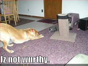Iz not wurthy.