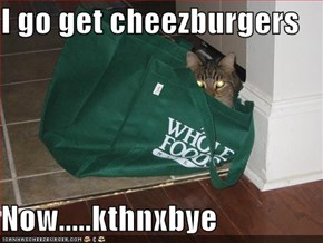 I go get cheezburgers  Now.....kthnxbye