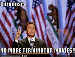 I promise...  NO MORE TERMINATOR MOVIES!!