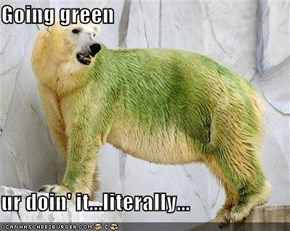 Going green  ur doin' it...literally...