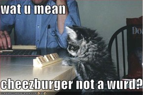 wat u mean  cheezburger not a wurd?