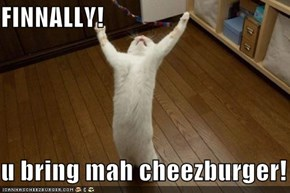 FINNALLY!  u bring mah cheezburger!