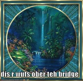 dis r wuts ober teh bridge