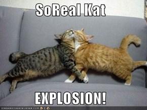 SoReal Kat  EXPLOSION!