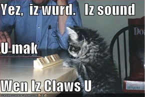 Yez,  iz wurd.   Iz sound  U mak Wen Iz Claws U