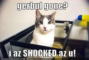 gerbul gone?  i az SHOCKED az u!