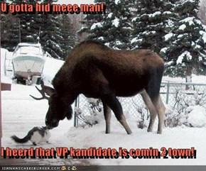 U gotta hid meee man!  I heerd that VP kandidate is comin 2 town!