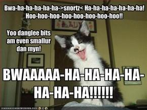 Bwa-ha-ha-ha-ha-ha->snortz< Ha-ha-ha-ha-ha-ha-ha!Hoo-hoo-hoo-hoo-hoo-hoo-hoo-hoo!!