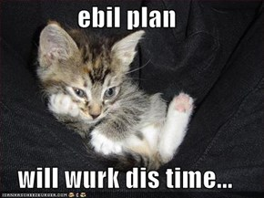 ebil plan  will wurk dis time...