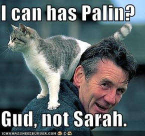 I can has Palin?  Gud, not Sarah.