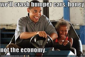 we'll crash bumper cars, honey  not the economy.