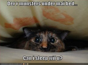 Der r munsters under mai bed...  Can i sleep wif u?