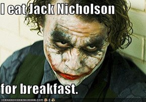 I eat Jack Nicholson  for breakfast.