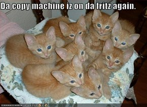 Da copy machine iz on da fritz again.
