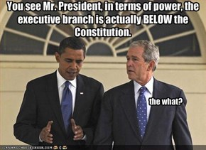 You see Mr. President, in terms of power, the executive branch is actually BELOW the Constitution.