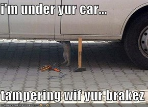 i'm under yur car...  tampering wif yur brakez