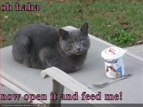 oh haha   now open it and feed me!