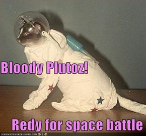 Bloody Plutoz!       Redy for space battle