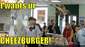 I wants ur  CHEEZBURGER!