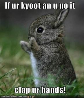 If ur kyoot an u no it  clap ur hands!